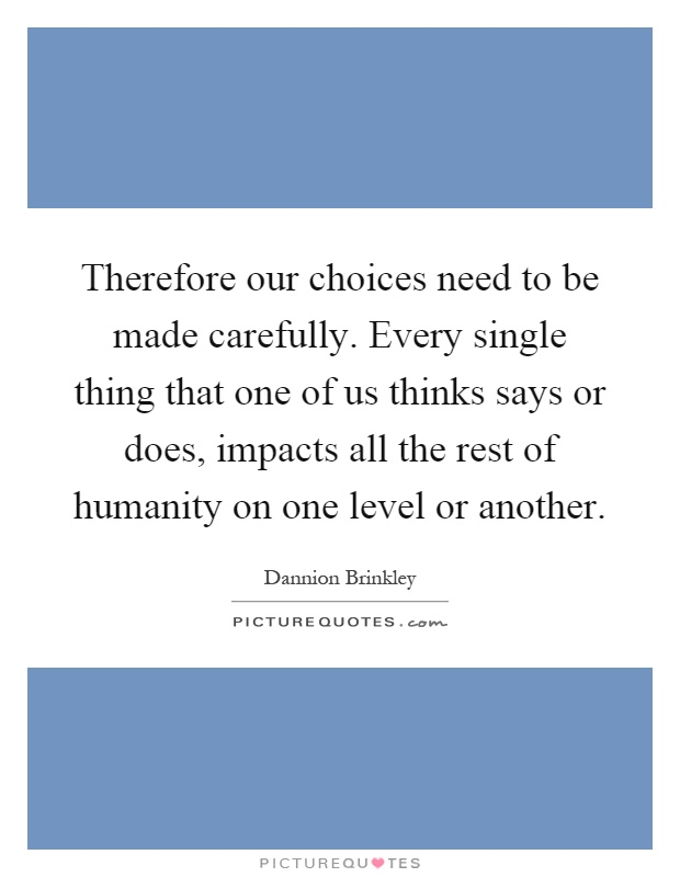 Therefore our choices need to be made carefully. Every single thing that one of us thinks says or does, impacts all the rest of humanity on one level or another Picture Quote #1