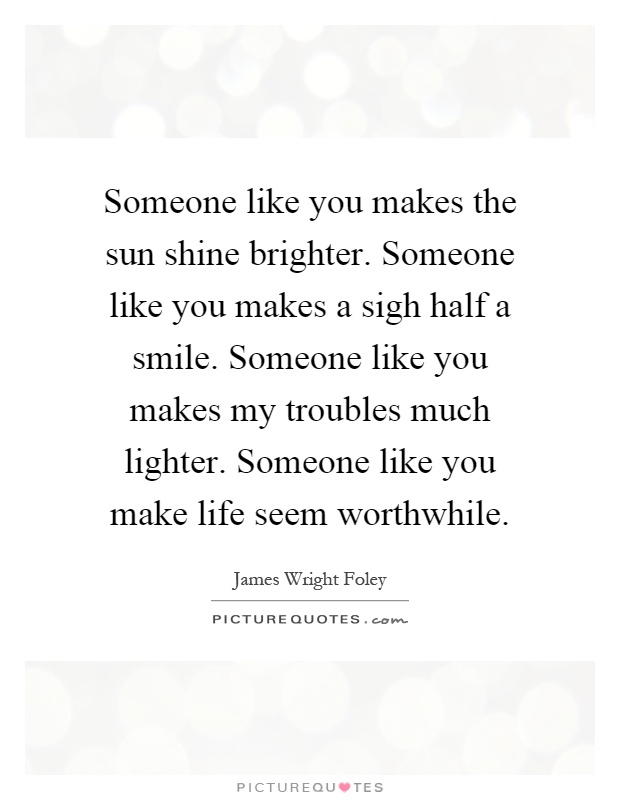 Someone like you makes the sun shine brighter. Someone like you makes a sigh half a smile. Someone like you makes my troubles much lighter. Someone like you make life seem worthwhile Picture Quote #1