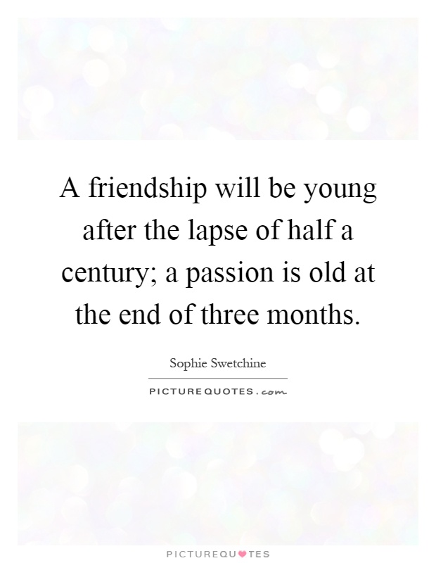 A friendship will be young after the lapse of half a century; a passion is old at the end of three months Picture Quote #1