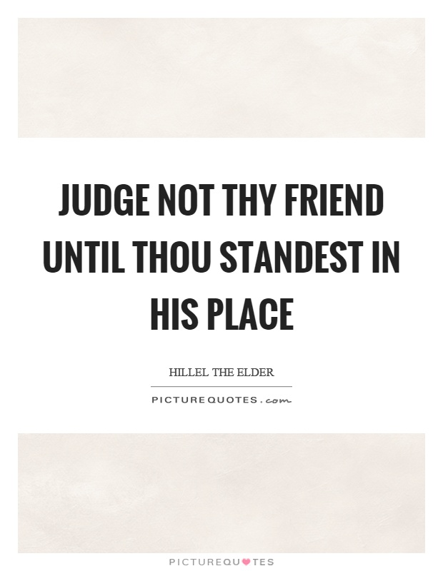 Judge not thy friend until thou standest in his place Picture Quote #1