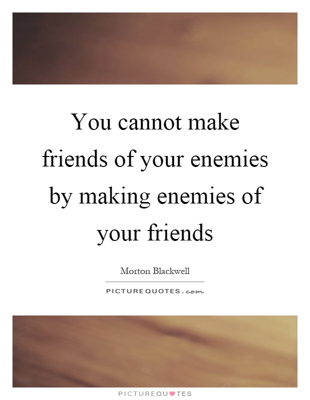 You cannot make friends of your enemies by making enemies of your friends Picture Quote #1