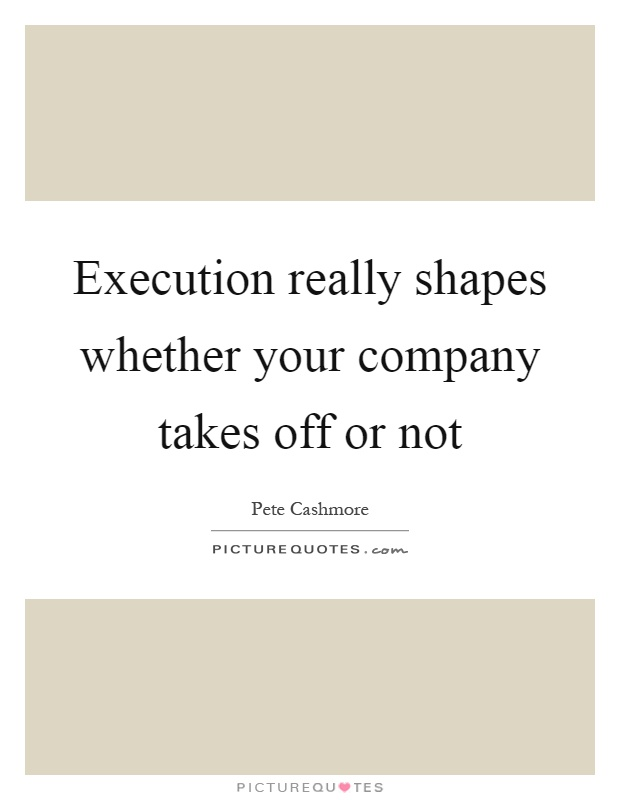 Execution really shapes whether your company takes off or not Picture Quote #1