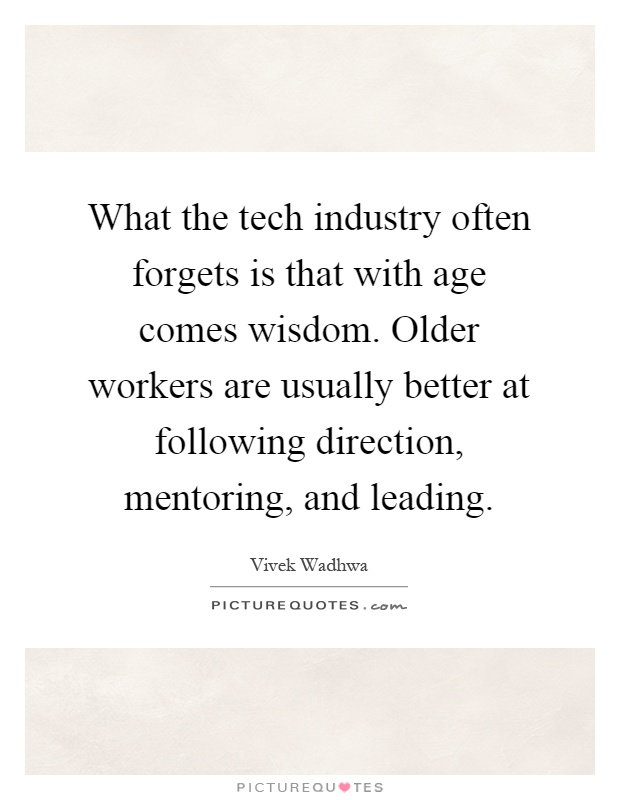 What the tech industry often forgets is that with age comes wisdom. Older workers are usually better at following direction, mentoring, and leading Picture Quote #1