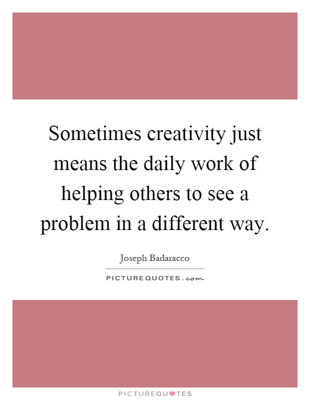 Sometimes creativity just means the daily work of helping others to see a problem in a different way Picture Quote #1
