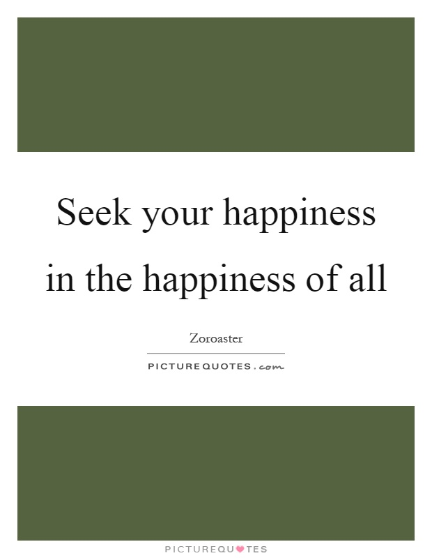 Seek your happiness in the happiness of all Picture Quote #1