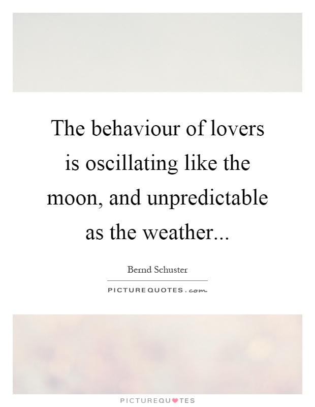 The behaviour of lovers is oscillating like the moon, and unpredictable as the weather Picture Quote #1
