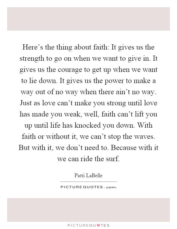 Here's the thing about faith: It gives us the strength to go on when we want to give in. It gives us the courage to get up when we want to lie down. It gives us the power to make a way out of no way when there ain't no way. Just as love can't make you strong until love has made you weak, well, faith can't lift you up until life has knocked you down. With faith or without it, we can't stop the waves. But with it, we don't need to. Because with it we can ride the surf Picture Quote #1