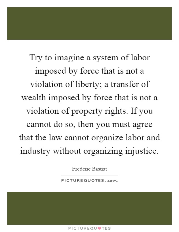 Try to imagine a system of labor imposed by force that is not a violation of liberty; a transfer of wealth imposed by force that is not a violation of property rights. If you cannot do so, then you must agree that the law cannot organize labor and industry without organizing injustice Picture Quote #1