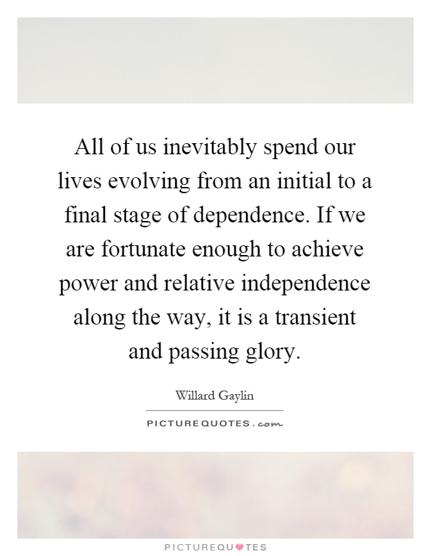 All of us inevitably spend our lives evolving from an initial to a final stage of dependence. If we are fortunate enough to achieve power and relative independence along the way, it is a transient and passing glory Picture Quote #1