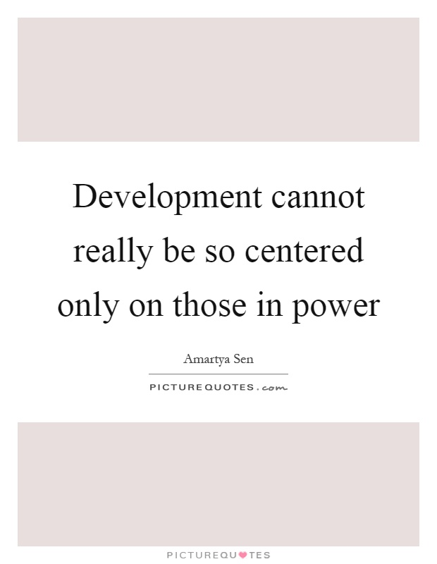 Development cannot really be so centered only on those in power Picture Quote #1