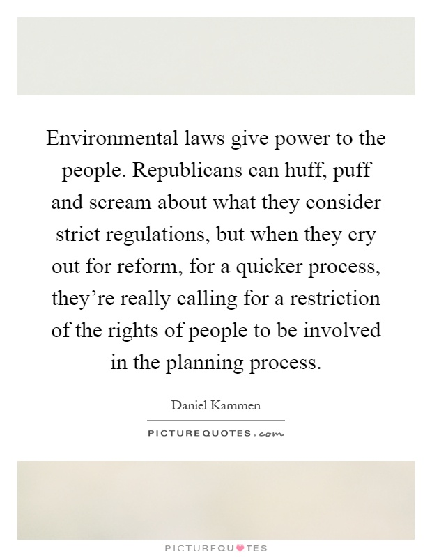 Environmental laws give power to the people. Republicans can huff, puff and scream about what they consider strict regulations, but when they cry out for reform, for a quicker process, they're really calling for a restriction of the rights of people to be involved in the planning process Picture Quote #1
