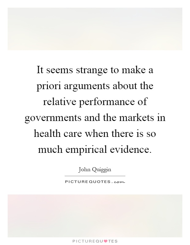 It seems strange to make a priori arguments about the relative performance of governments and the markets in health care when there is so much empirical evidence Picture Quote #1