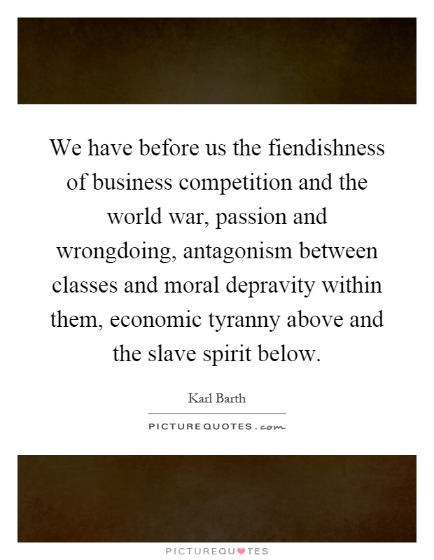 We have before us the fiendishness of business competition and the world war, passion and wrongdoing, antagonism between classes and moral depravity within them, economic tyranny above and the slave spirit below Picture Quote #1