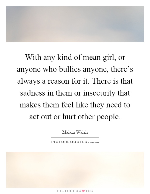 With any kind of mean girl, or anyone who bullies anyone, there's always a reason for it. There is that sadness in them or insecurity that makes them feel like they need to act out or hurt other people Picture Quote #1