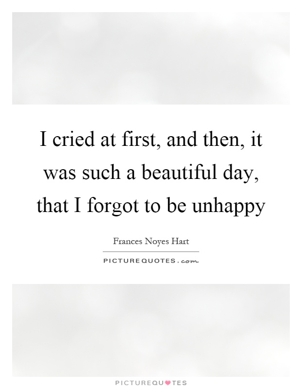 I cried at first, and then, it was such a beautiful day, that I forgot to be unhappy Picture Quote #1