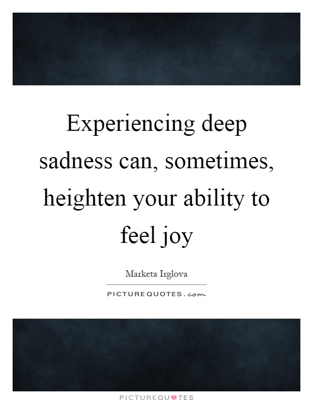 Experiencing deep sadness can, sometimes, heighten your ability to feel joy Picture Quote #1