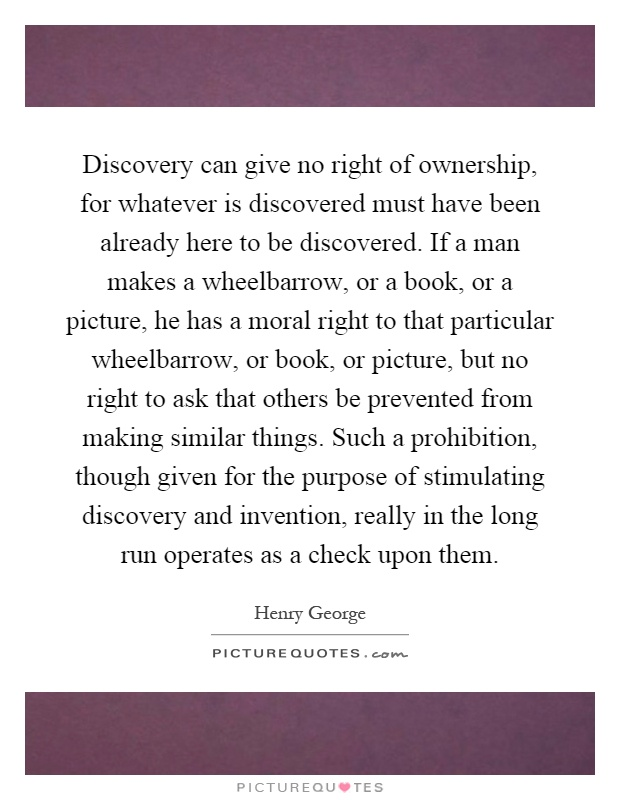 Discovery can give no right of ownership, for whatever is discovered must have been already here to be discovered. If a man makes a wheelbarrow, or a book, or a picture, he has a moral right to that particular wheelbarrow, or book, or picture, but no right to ask that others be prevented from making similar things. Such a prohibition, though given for the purpose of stimulating discovery and invention, really in the long run operates as a check upon them Picture Quote #1