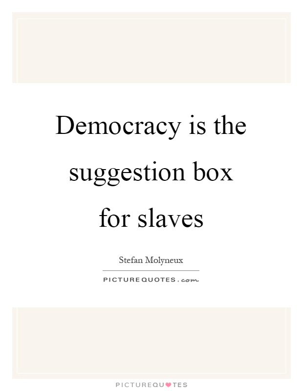 Democracy is the suggestion box for slaves Picture Quote #1