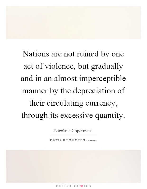Nations are not ruined by one act of violence, but gradually and in an almost imperceptible manner by the depreciation of their circulating currency, through its excessive quantity Picture Quote #1