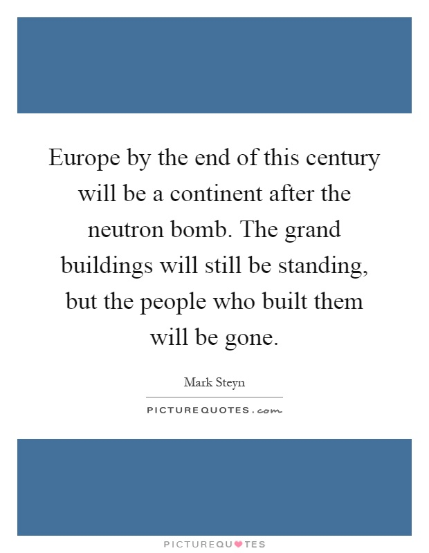 Europe by the end of this century will be a continent after the neutron bomb. The grand buildings will still be standing, but the people who built them will be gone Picture Quote #1