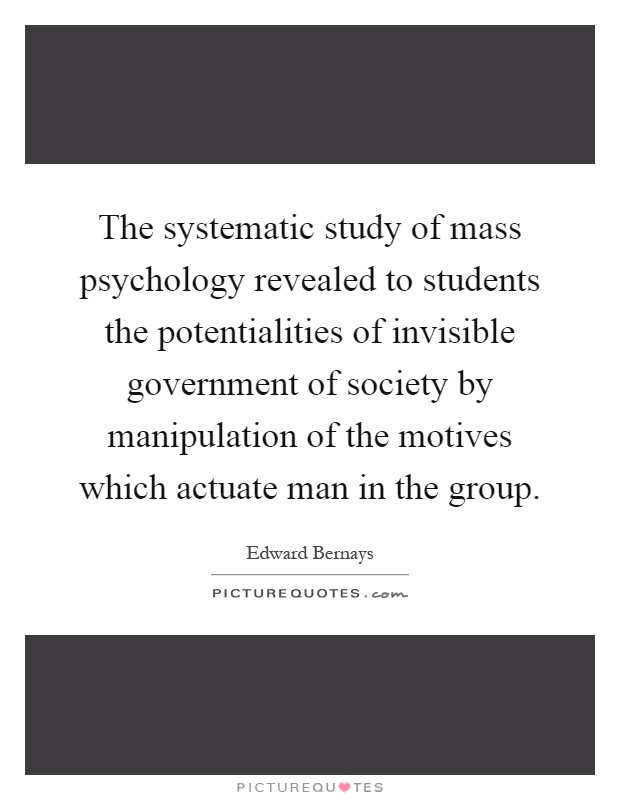 The systematic study of mass psychology revealed to students the potentialities of invisible government of society by manipulation of the motives which actuate man in the group Picture Quote #1