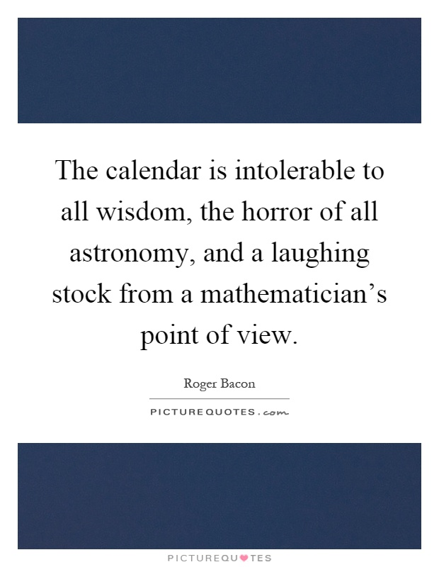 The calendar is intolerable to all wisdom, the horror of all astronomy, and a laughing stock from a mathematician's point of view Picture Quote #1