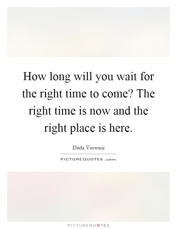 How long will you wait for the right time to come? The right time is now and the right place is here Picture Quote #1
