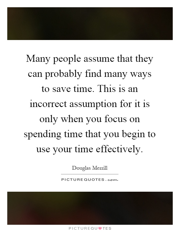 Many people assume that they can probably find many ways to save time. This is an incorrect assumption for it is only when you focus on spending time that you begin to use your time effectively Picture Quote #1
