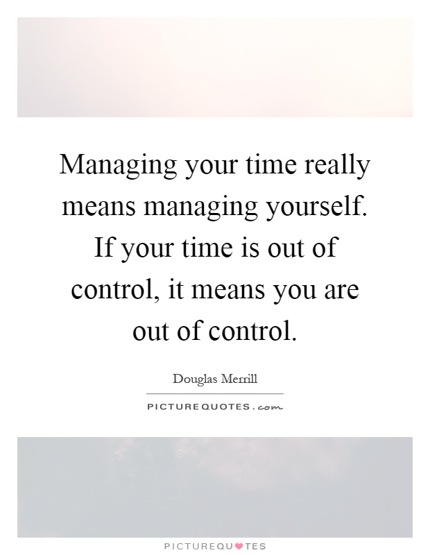 Managing your time really means managing yourself. If your time is out of control, it means you are out of control Picture Quote #1