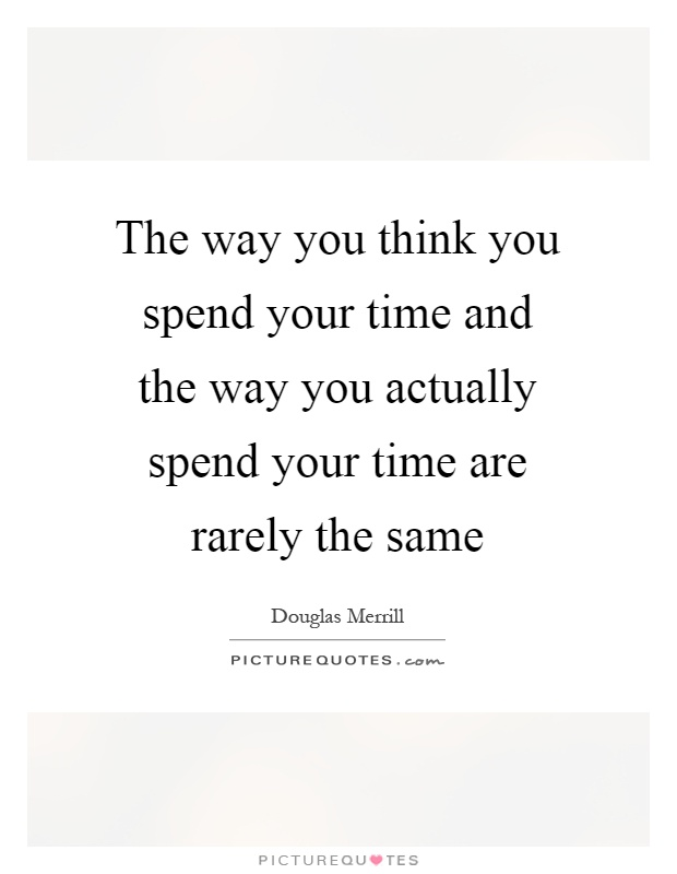 The way you think you spend your time and the way you actually spend your time are rarely the same Picture Quote #1
