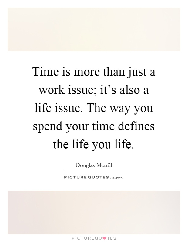 Time is more than just a work issue; it's also a life issue. The way you spend your time defines the life you life Picture Quote #1