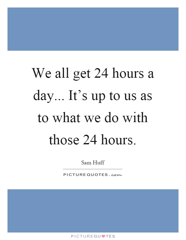 We all get 24 hours a day... It's up to us as to what we do with those 24 hours Picture Quote #1
