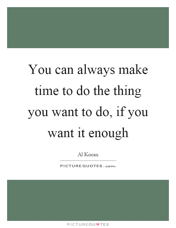 You can always make time to do the thing you want to do, if you want it enough Picture Quote #1
