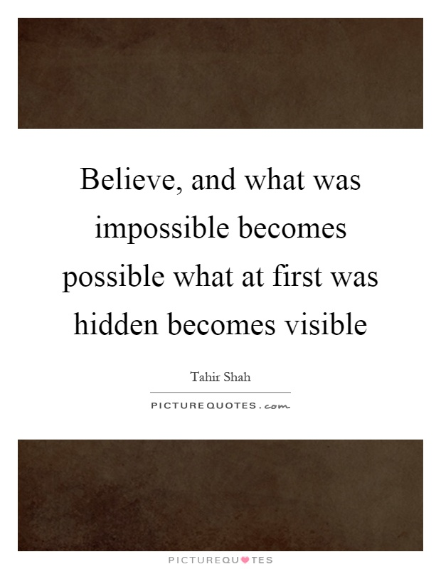 Believe, and what was impossible becomes possible what at first was hidden becomes visible Picture Quote #1
