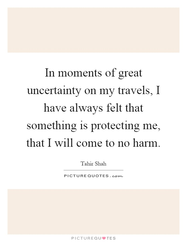 In moments of great uncertainty on my travels, I have always felt that something is protecting me, that I will come to no harm Picture Quote #1