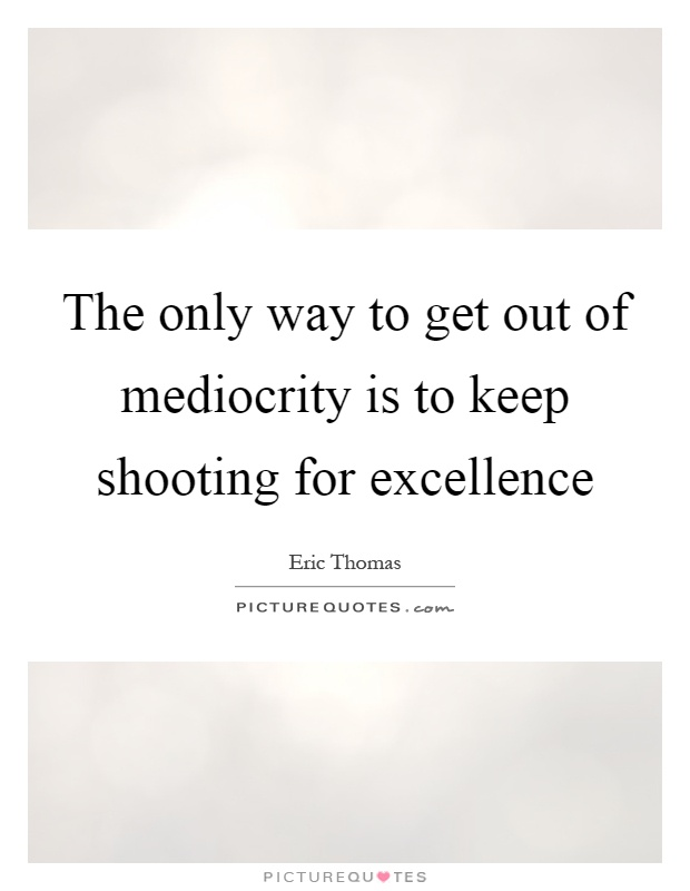 The only way to get out of mediocrity is to keep shooting for excellence Picture Quote #1
