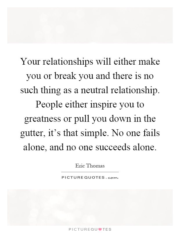 Your relationships will either make you or break you and there is no such thing as a neutral relationship. People either inspire you to greatness or pull you down in the gutter, it's that simple. No one fails alone, and no one succeeds alone Picture Quote #1