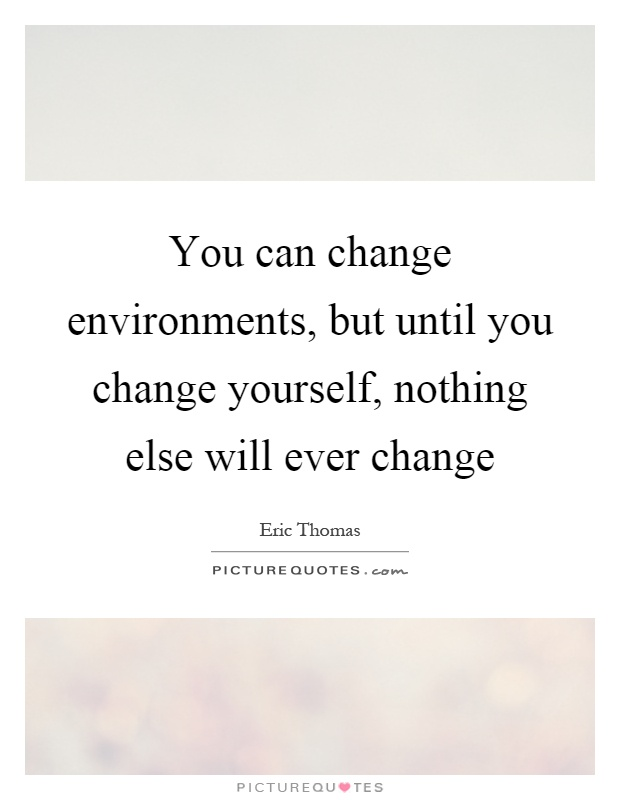 You can change environments, but until you change yourself, nothing else will ever change Picture Quote #1