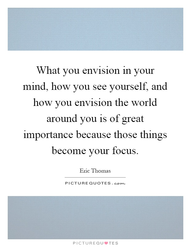 What you envision in your mind, how you see yourself, and how you envision the world around you is of great importance because those things become your focus Picture Quote #1