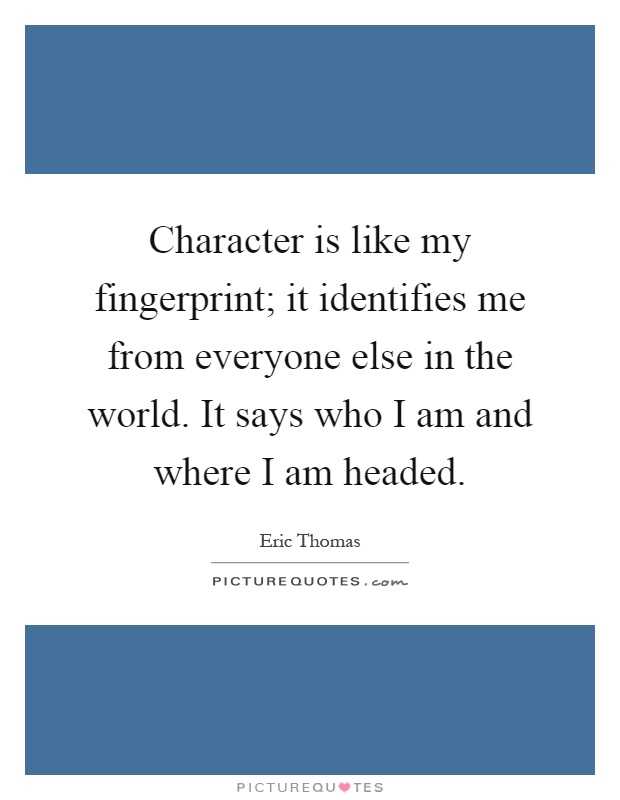 Character is like my fingerprint; it identifies me from everyone else in the world. It says who I am and where I am headed Picture Quote #1