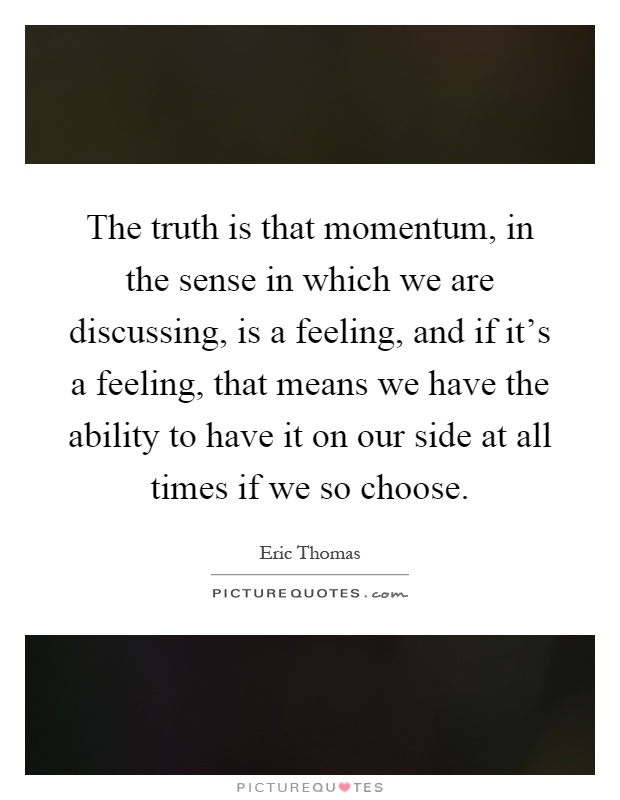 The truth is that momentum, in the sense in which we are discussing, is a feeling, and if it's a feeling, that means we have the ability to have it on our side at all times if we so choose Picture Quote #1