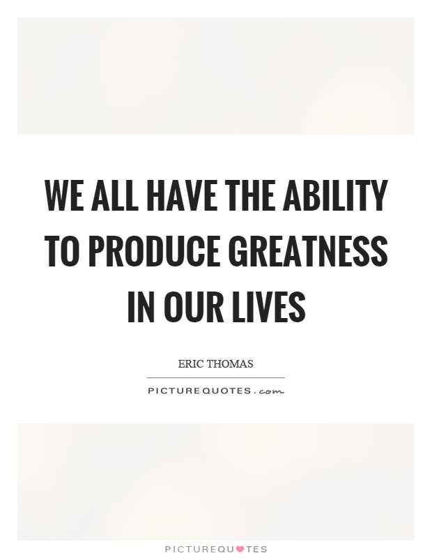 We all have the ability to produce greatness in our lives Picture Quote #1
