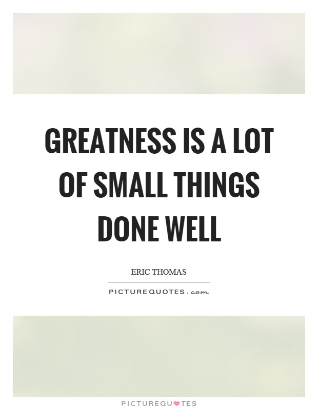 Greatness is a lot of small things done well Picture Quote #1