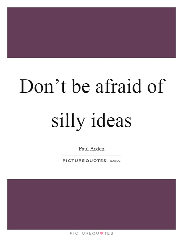 Don't be afraid of silly ideas Picture Quote #1