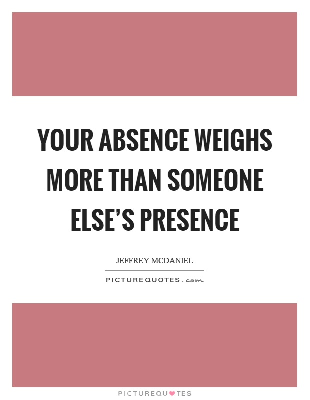 Your absence weighs more than someone else's presence Picture Quote #1
