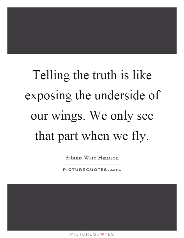 Telling the truth is like exposing the underside of our wings. We only see that part when we fly Picture Quote #1