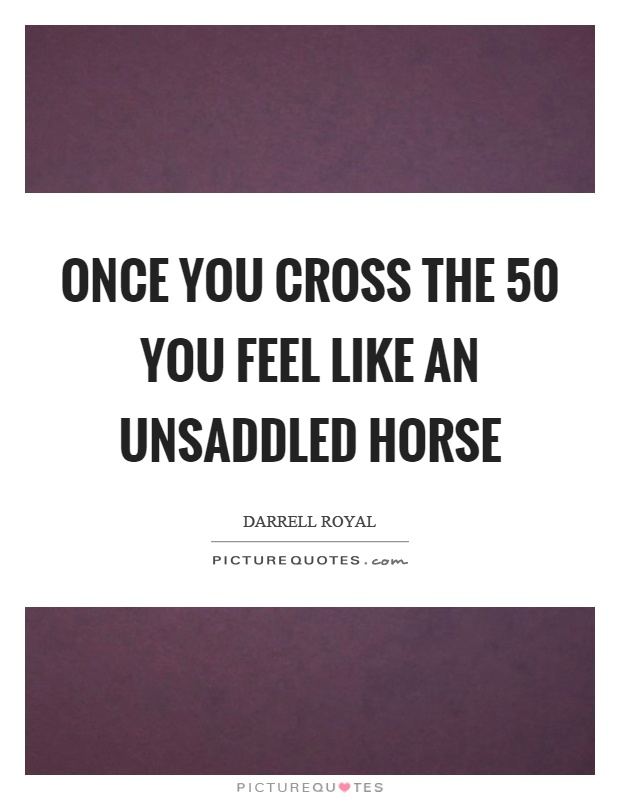 Once you cross the 50 you feel like an unsaddled horse Picture Quote #1