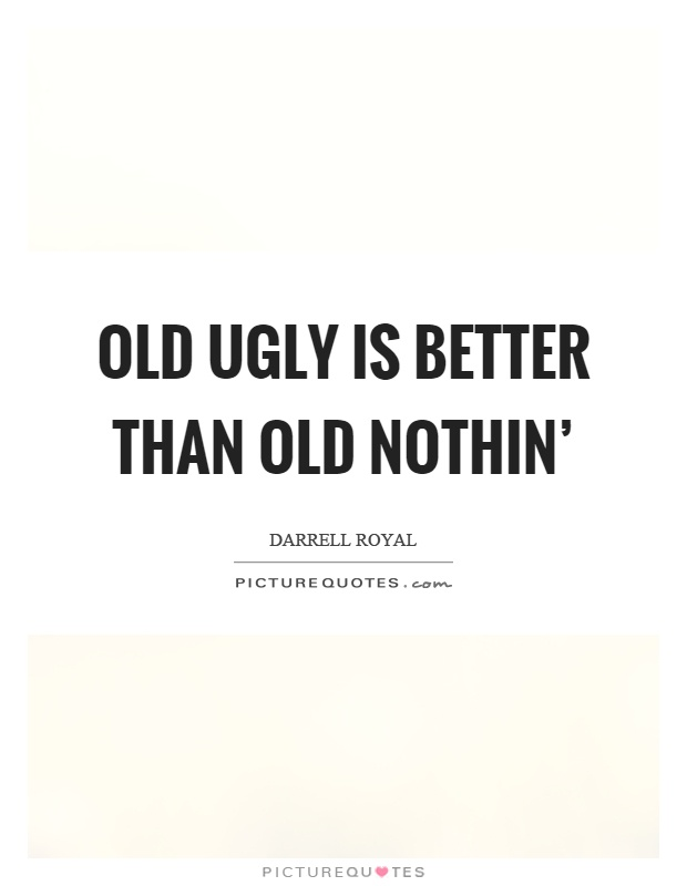 Old ugly is better than old nothin' Picture Quote #1