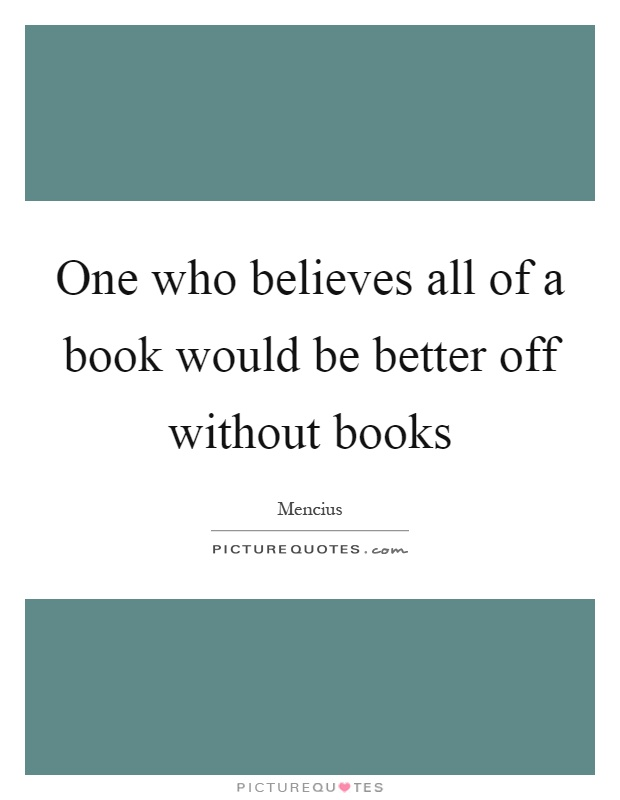 One who believes all of a book would be better off without books Picture Quote #1