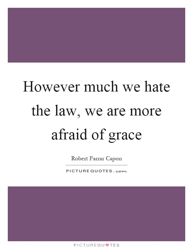 However much we hate the law, we are more afraid of grace Picture Quote #1